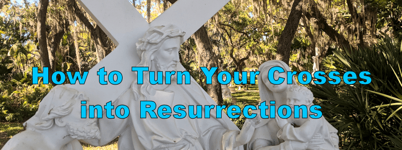 How to Turn Your Crosses into Resurrections